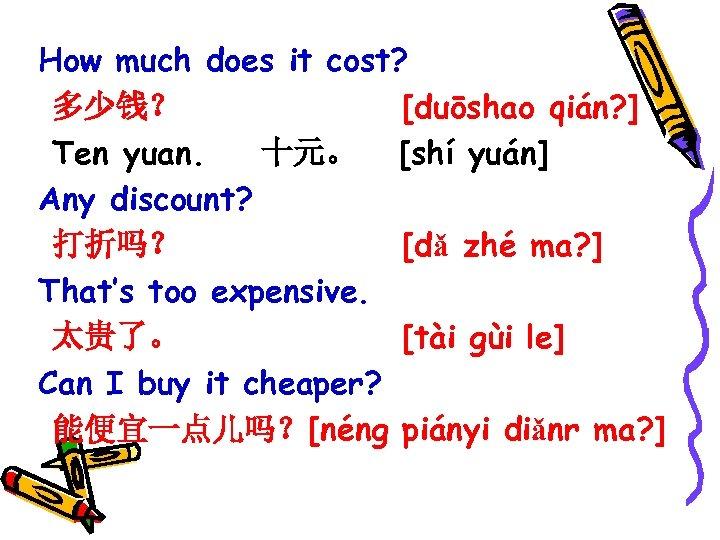 How much does it cost? 多少钱? [duōshao qián? ] Ten yuan. 十元。 [shí yuán]