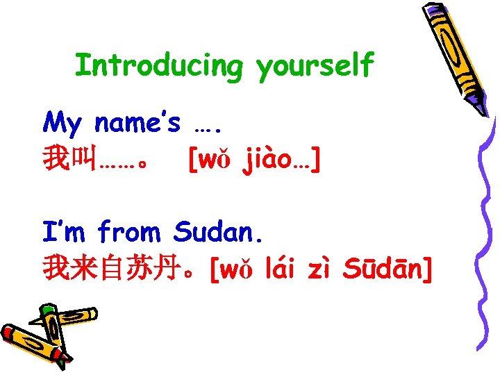 Introducing yourself My name's …. 我叫……。 [wǒ jiào…] I'm from Sudan. 我来自苏丹。[wǒ lái zì
