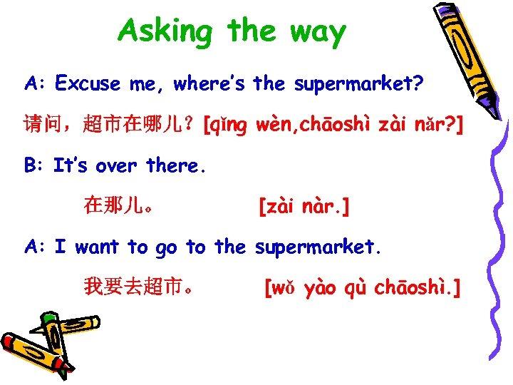 Asking the way A: Excuse me, where's the supermarket? 请问,超市在哪儿?[qǐng wèn, chāoshì zài nǎr?