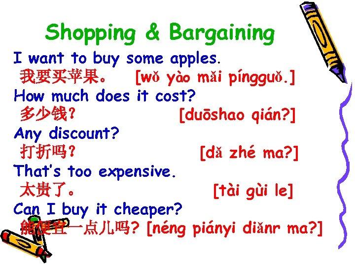 Shopping & Bargaining I want to buy some apples. 我要买苹果。 [wǒ yào mǎi píngguǒ.