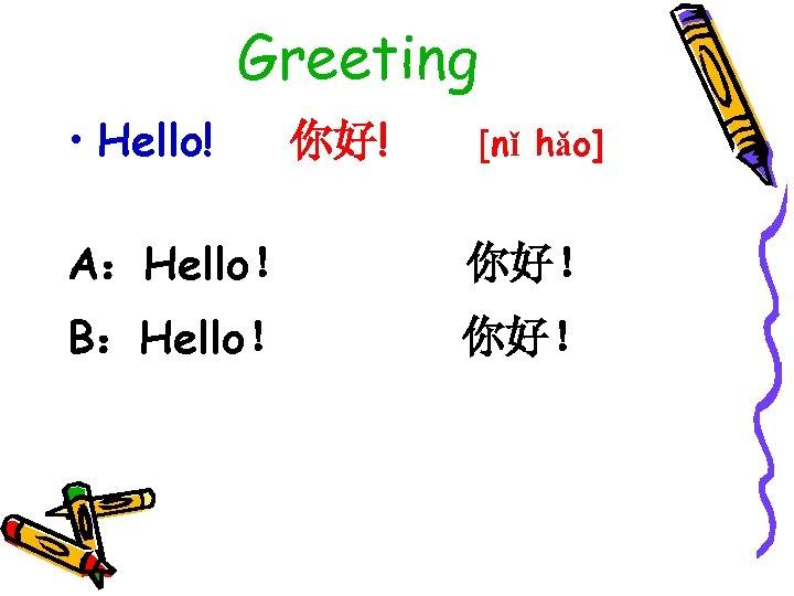 Greeting • Hello! 你好! [nǐ hǎo] A:Hello! 你好! B:Hello! 你好!