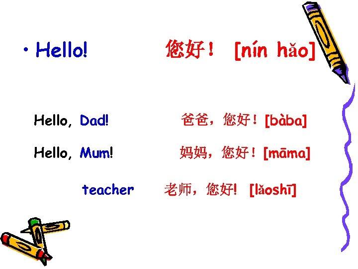 • Hello! 您好! [nín hǎo] Hello, Dad! 爸爸,您好![bàba] Hello, Mum! 妈妈,您好![māma] teacher 老师,您好!