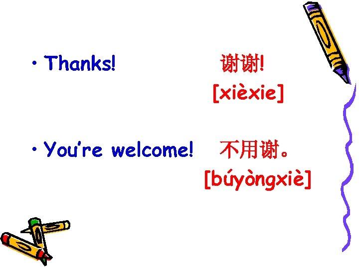 • Thanks! • You're welcome! 谢谢! [xièxie] 不用谢。 [búyòngxiè]