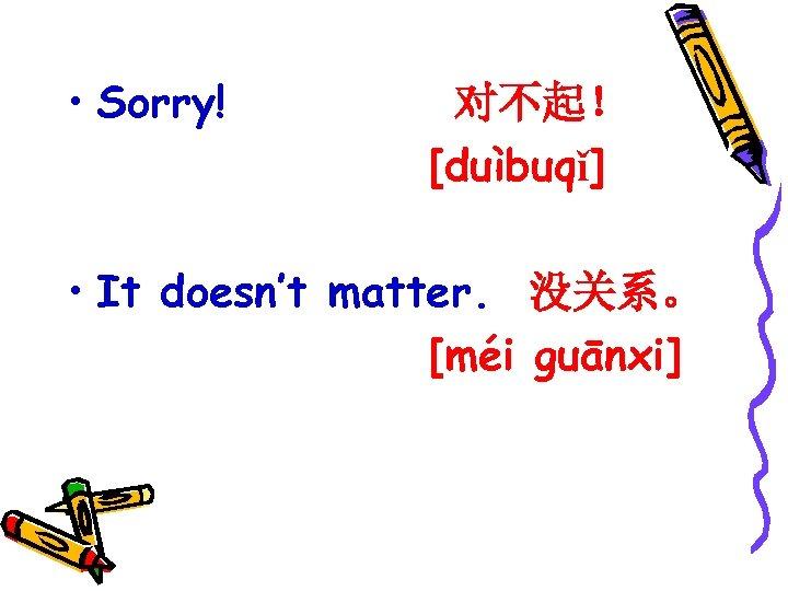 • Sorry! 对不起! [duìbuqǐ] • It doesn't matter. 没关系。 [méi guānxi]