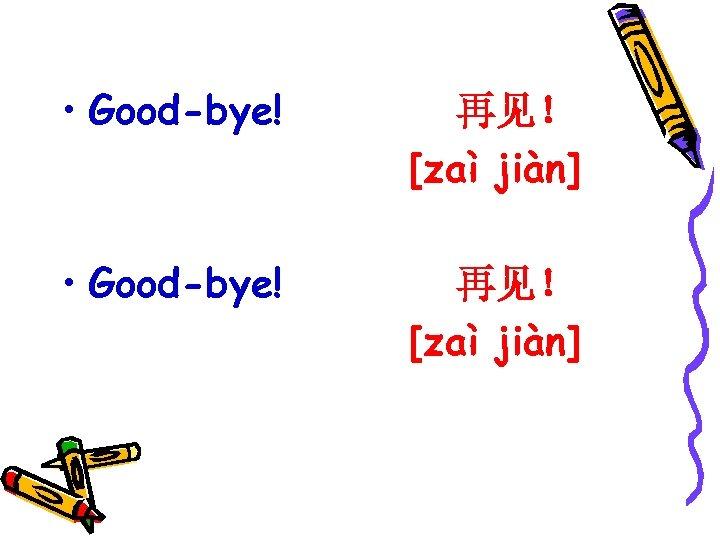 • Good-bye! 再见! [zaì jiàn]