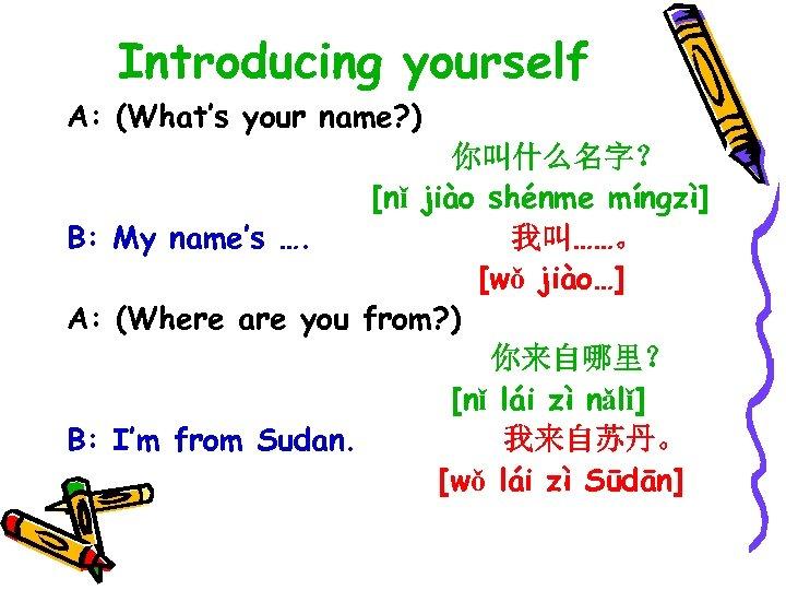 Introducing yourself A: (What's your name? ) 你叫什么名字? [nǐ jiào shénme míngzì] B: My