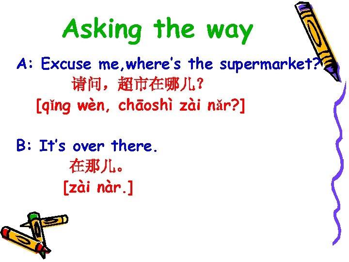 Asking the way A: Excuse me, where's the supermarket? 请问,超市在哪儿? [qǐng wèn, chāoshì zài