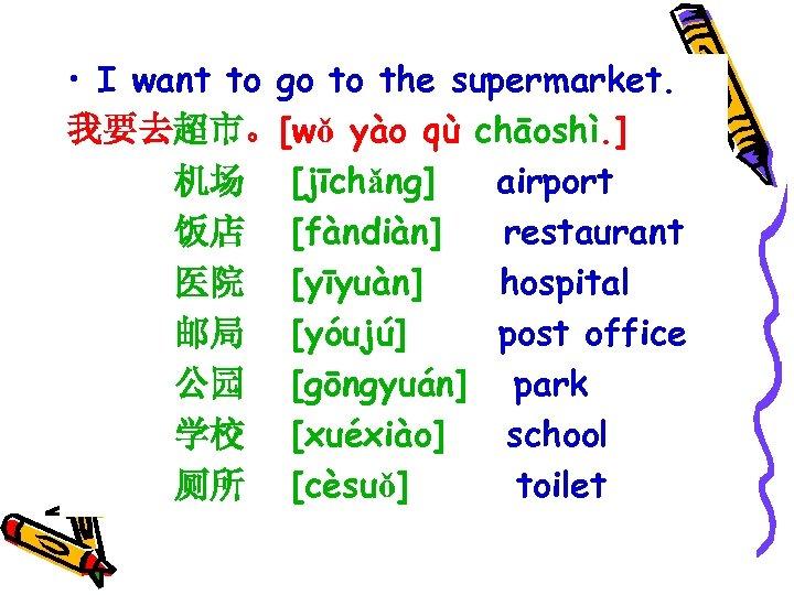 • I want to go to the supermarket. 我要去超市。[wǒ yào qù chāoshì. ]