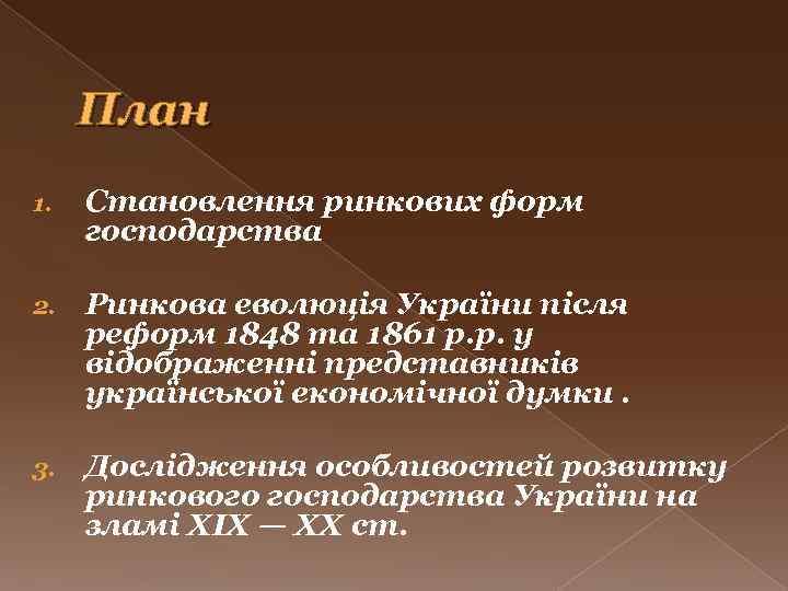 План 1. Становлення ринкових форм господарства 2. Ринкова еволюція України після реформ 1848 та