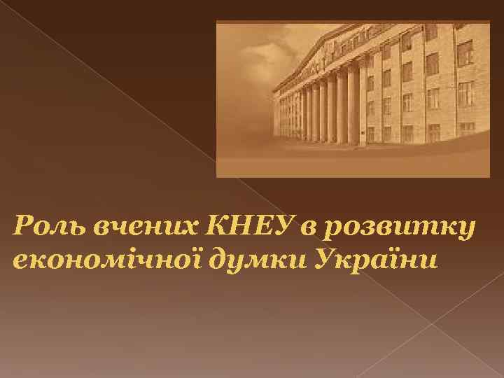 Роль вчених КНЕУ в розвитку економічної думки України