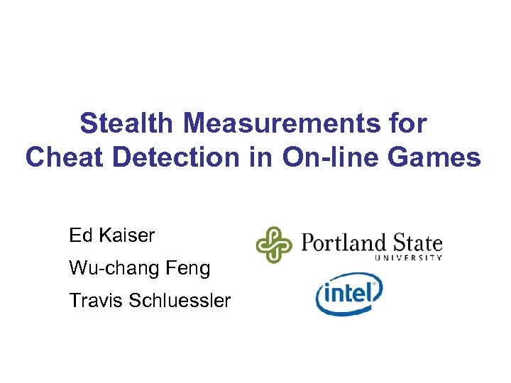 Stealth Measurements for Cheat Detection in On-line Games Ed Kaiser Wu-chang Feng Travis Schluessler