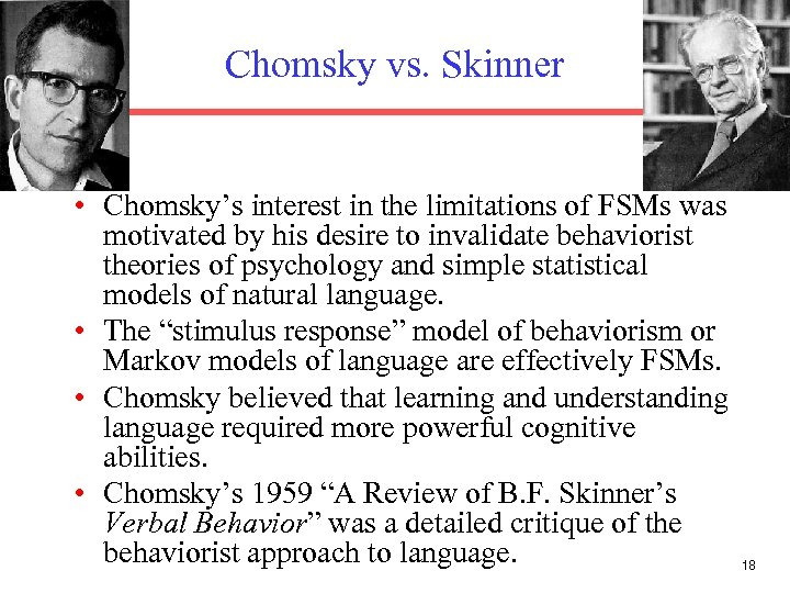 Chomsky vs. Skinner • Chomsky's interest in the limitations of FSMs was motivated by