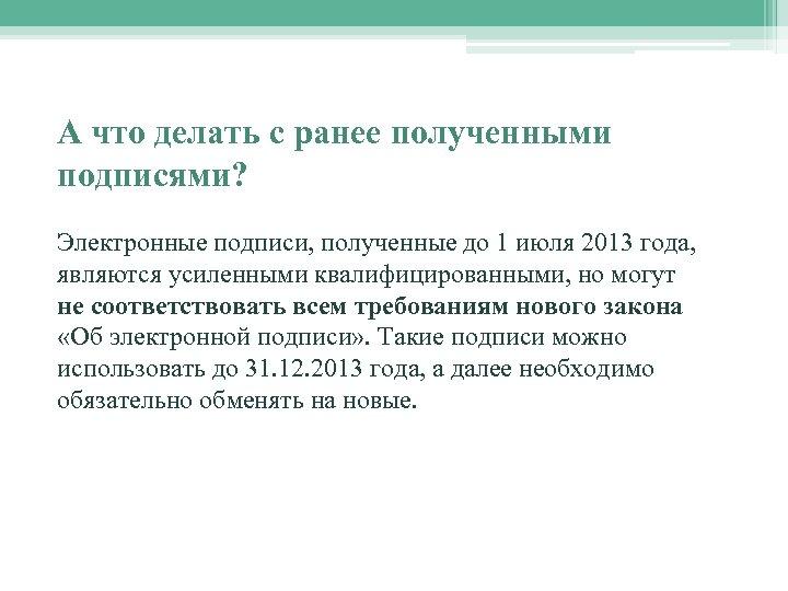 А что делать с ранее полученными подписями? Электронные подписи, полученные до 1 июля 2013