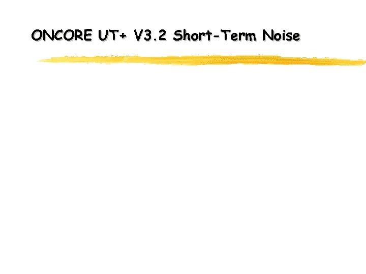 ONCORE UT+ V 3. 2 Short-Term Noise