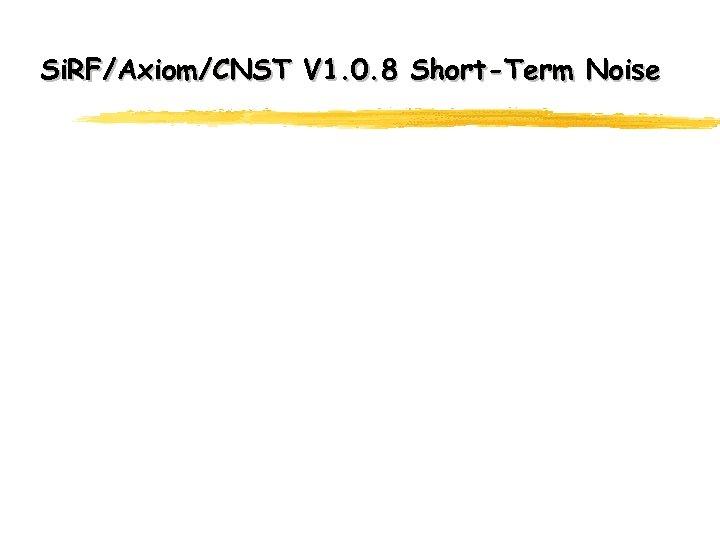 Si. RF/Axiom/CNST V 1. 0. 8 Short-Term Noise