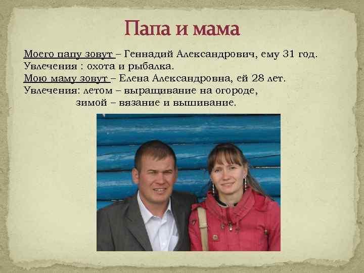 Папа и мама Моего папу зовут – Геннадий Александрович, ему 31 год. Увлечения :