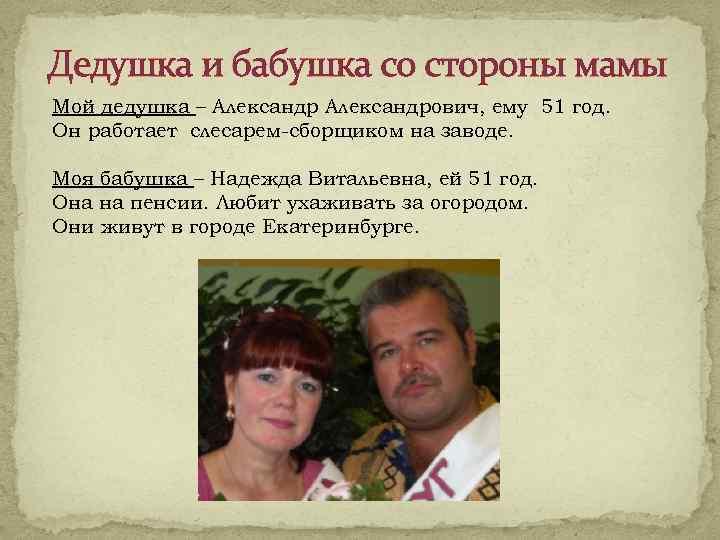 Дедушка и бабушка со стороны мамы Мой дедушка – Александрович, ему 51 год. Он