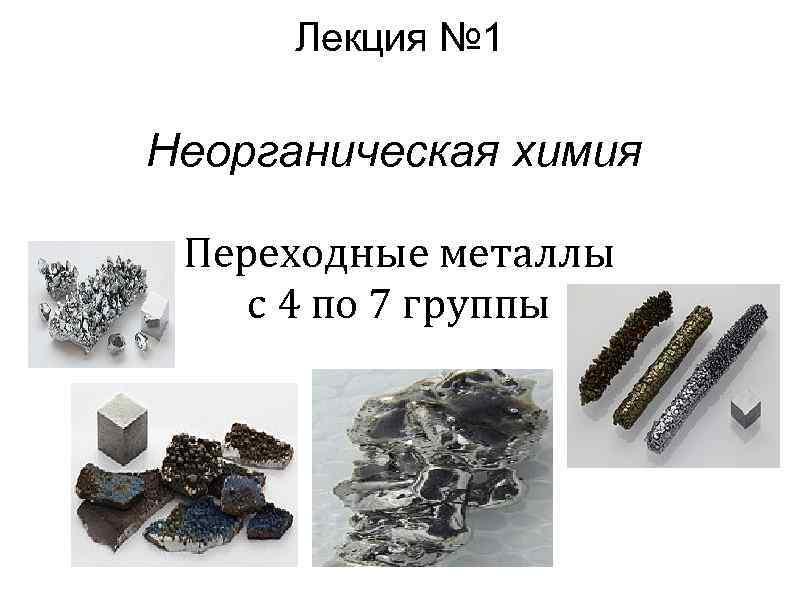 Лекция № 1 Неорганическая химия Переходные металлы с 4 по 7 группы