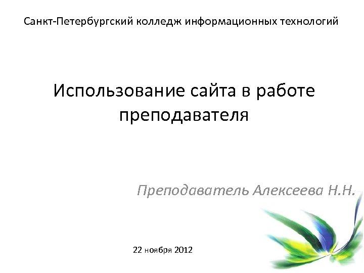 Санкт-Петербургский колледж информационных технологий Использование сайта в работе преподавателя Преподаватель Алексеева Н. Н. 22