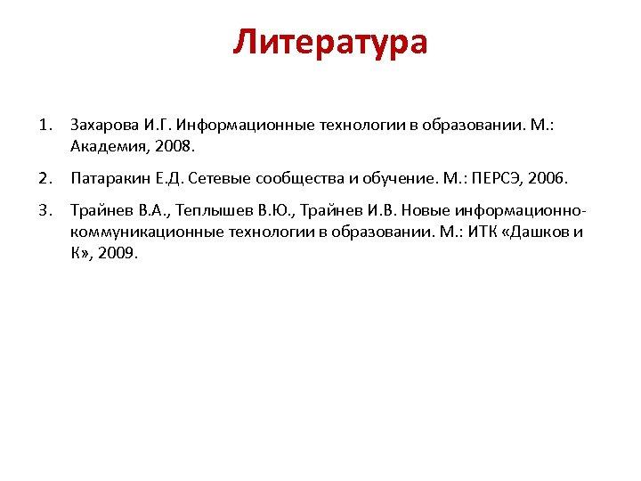 Литература 1. Захарова И. Г. Информационные технологии в образовании. М. : Академия, 2008. 2.