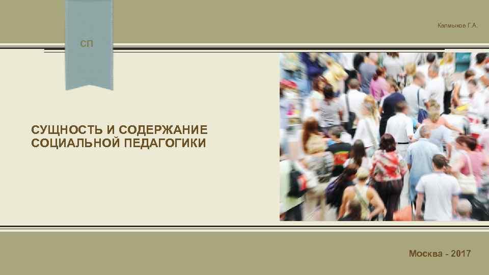 Калмыков Г. А. СП СУЩНОСТЬ И СОДЕРЖАНИЕ СОЦИАЛЬНОЙ ПЕДАГОГИКИ Москва - 2017