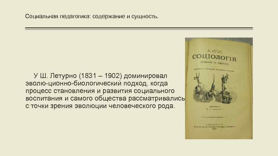 Социальная педагогика: содержание и сущность. У Ш. Летурно (1831 – 1902) доминировал эволю-ционно-биологический подход,