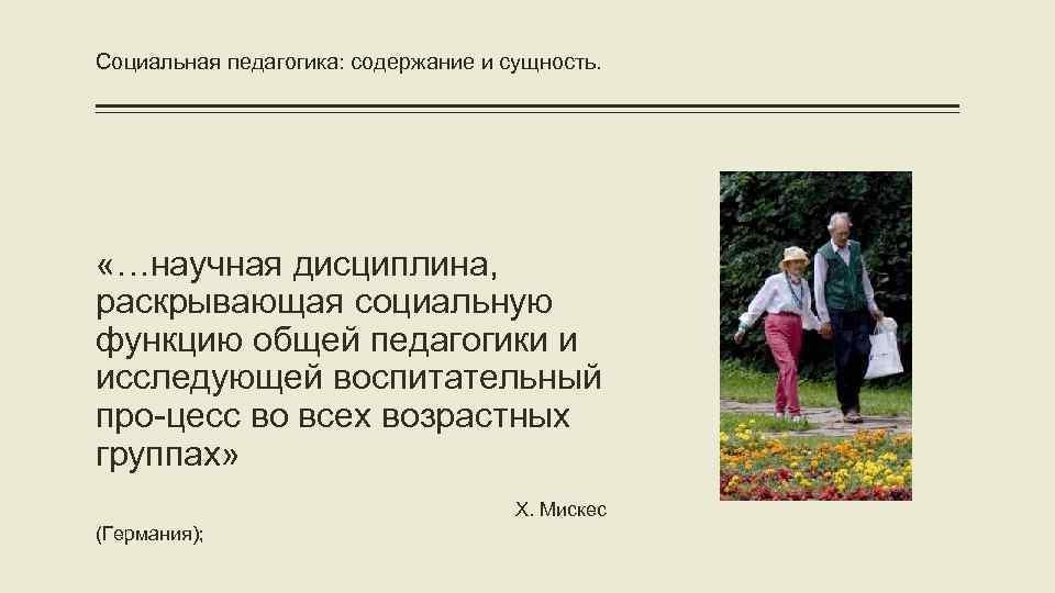 Социальная педагогика: содержание и сущность. «…научная дисциплина, раскрывающая социальную функцию общей педагогики и исследующей