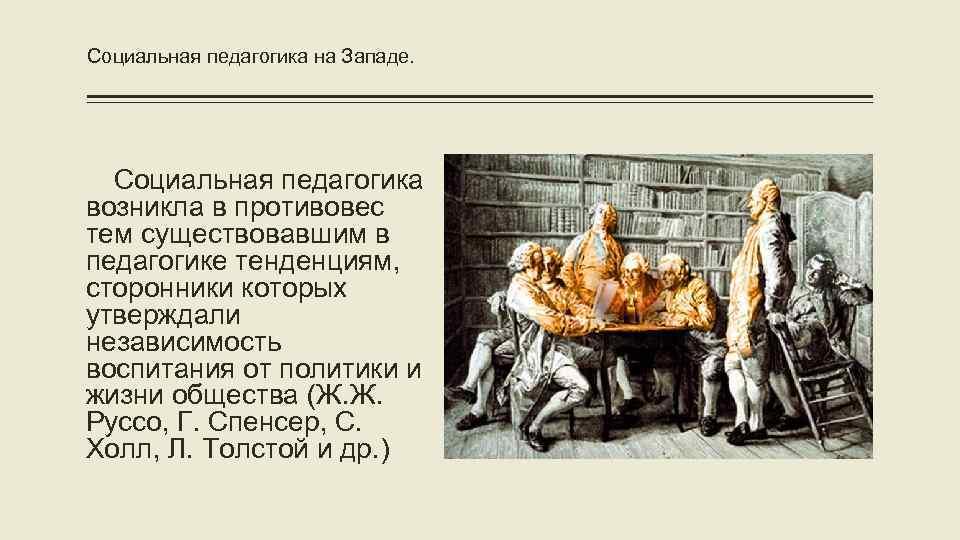 Социальная педагогика на Западе. Социальная педагогика возникла в противовес тем существовавшим в педагогике тенденциям,
