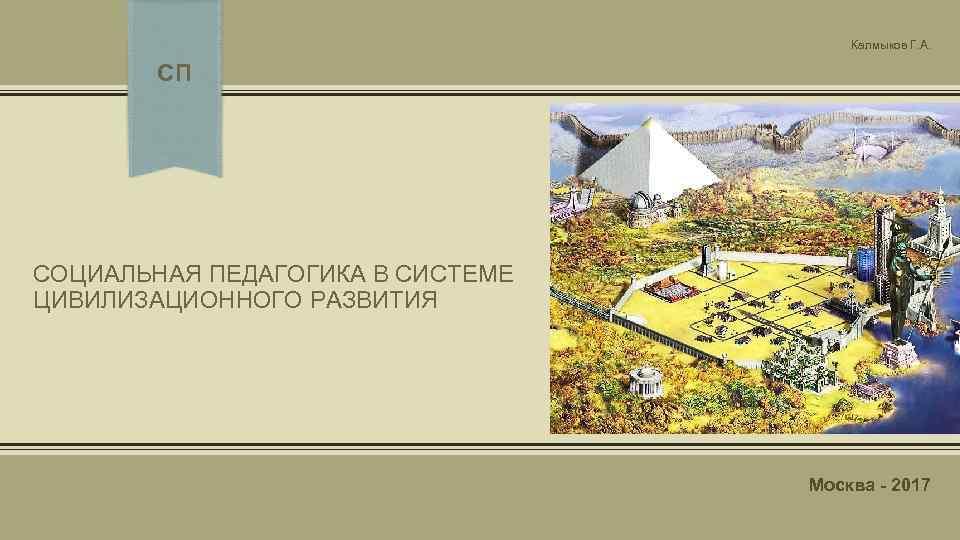 Калмыков Г. А. СП СОЦИАЛЬНАЯ ПЕДАГОГИКА В СИСТЕМЕ ЦИВИЛИЗАЦИОННОГО РАЗВИТИЯ Москва - 2017