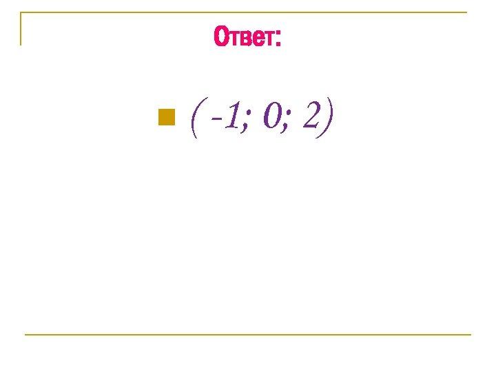 Ответ: n ( -1; 0; 2)