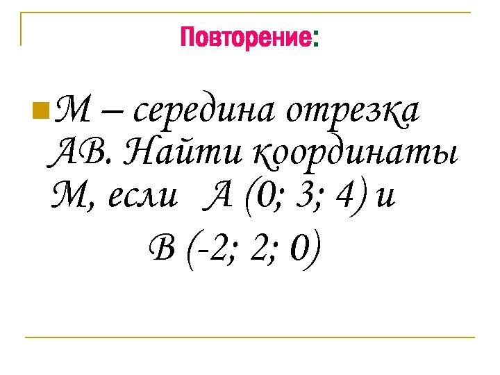 Повторение: n. М – середина отрезка АВ. Найти координаты М, если А (0; 3;