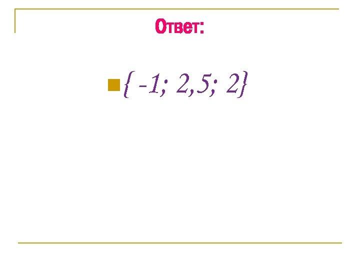 Ответ: n{ -1; 2, 5; 2}