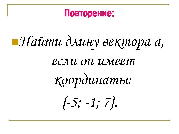 Повторение: n. Найти длину вектора а, если он имеет координаты: {-5; -1; 7}.
