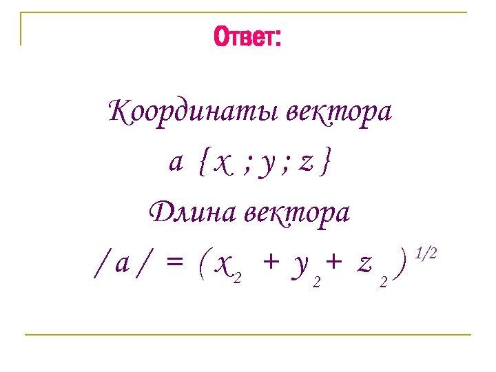 Ответ: Координаты вектора a {x ; y; z} Длина вектора / a / =