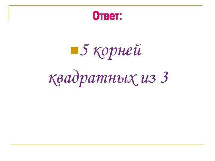 Ответ: n 5 корней квадратных из 3