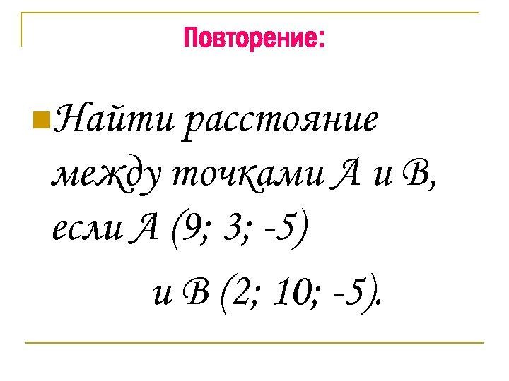 Повторение: n. Найти расстояние между точками А и В, если А (9; 3; -5)