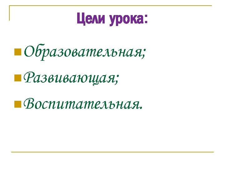 Цели урока: n. Образовательная; n. Развивающая; n. Воспитательная.