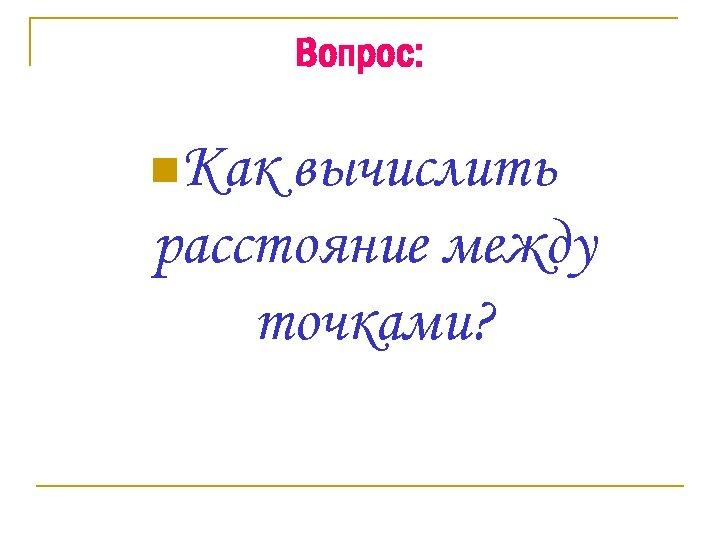 Вопрос: n. Как вычислить расстояние между точками?