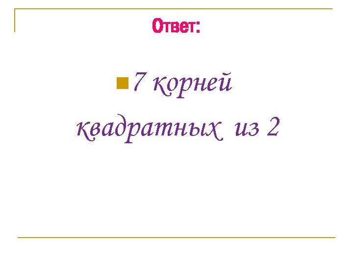 Ответ: n 7 корней квадратных из 2