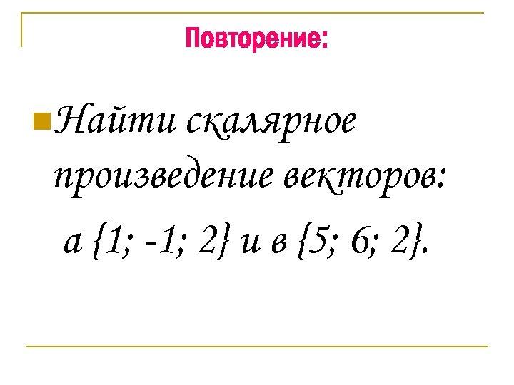 Повторение: n. Найти скалярное произведение векторов: а {1; -1; 2} и в {5; 6;