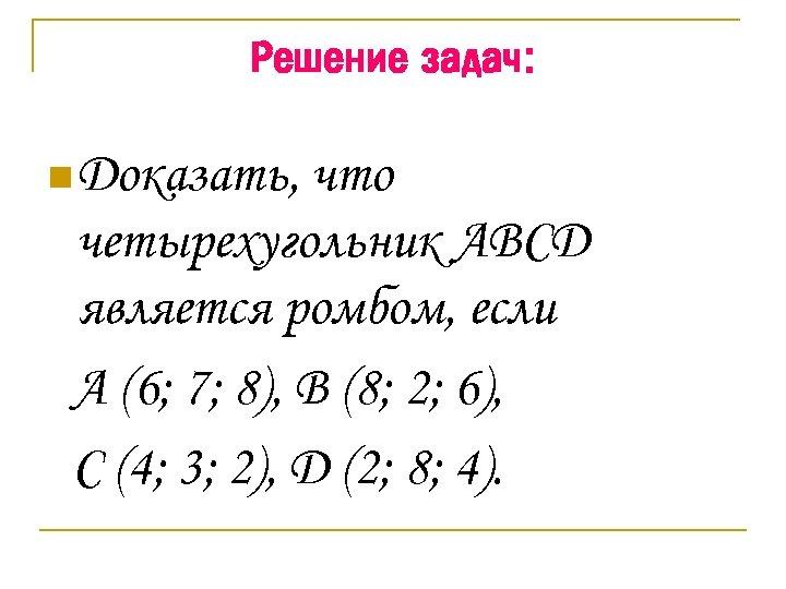 Решение задач: n Доказать, что четырехугольник ABCD является ромбом, если A (6; 7; 8),
