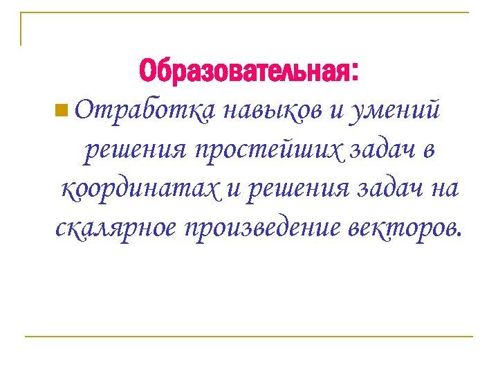 Образовательная: n Отработка навыков и умений решения простейших задач в координатах и решения задач
