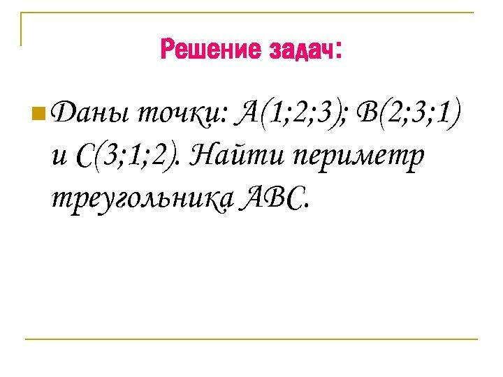 Решение задач: n Даны точки: А(1; 2; 3); В(2; 3; 1) и С(3; 1;