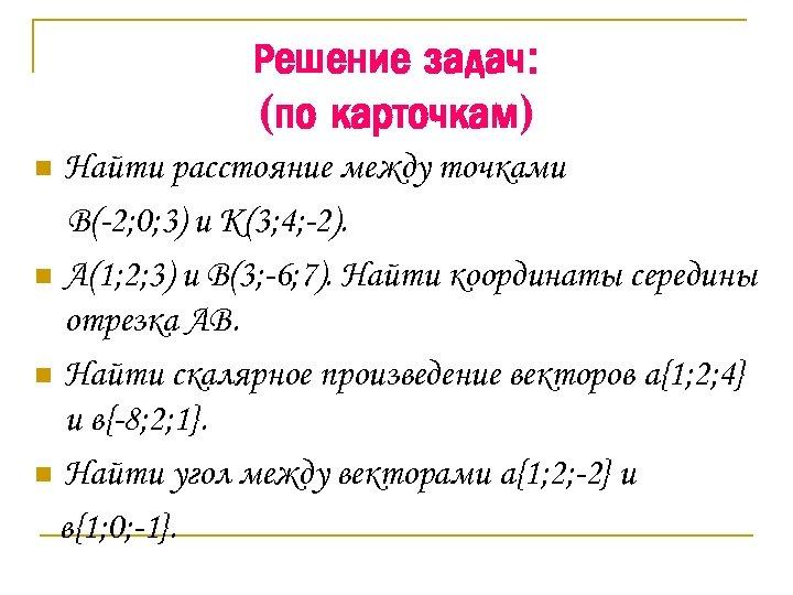 Решение задач: (по карточкам) Найти расстояние между точками В(-2; 0; 3) и К(3; 4;