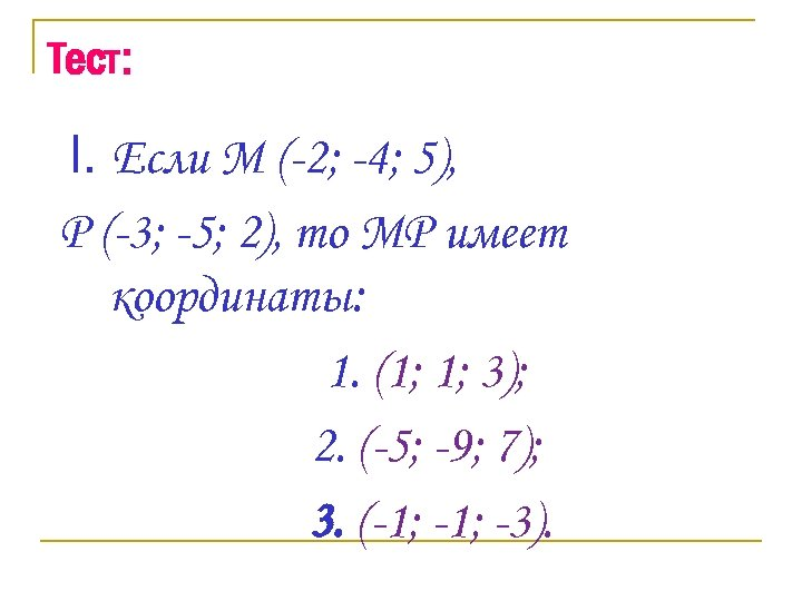 Тест: I. Если М (-2; -4; 5), Р (-3; -5; 2), то МР имеет