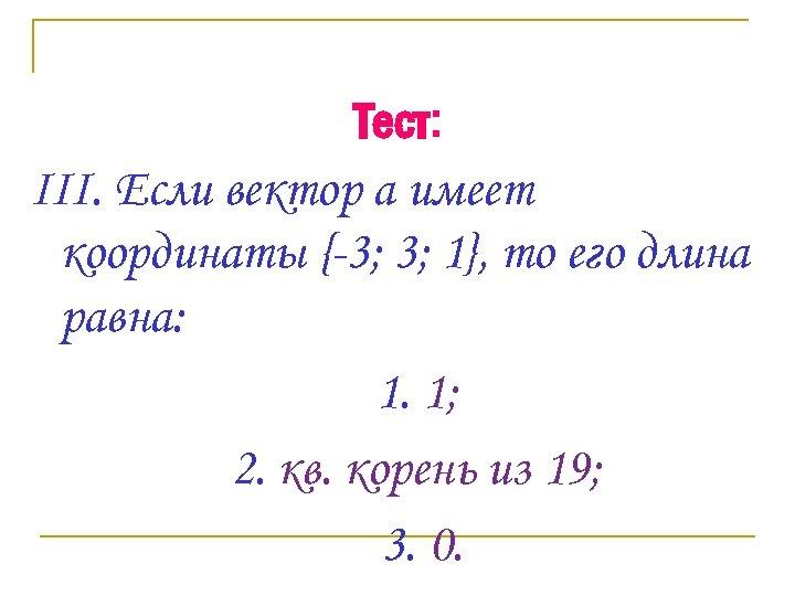 Тест: III. Если вектор а имеет координаты {-3; 3; 1}, то его длина равна: