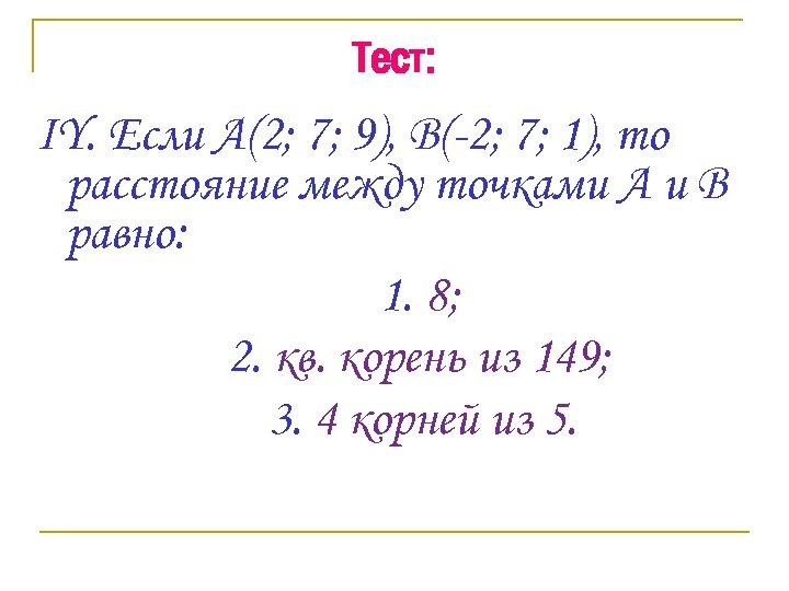 Тест: IY. Если А(2; 7; 9), В(-2; 7; 1), то расстояние между точками А