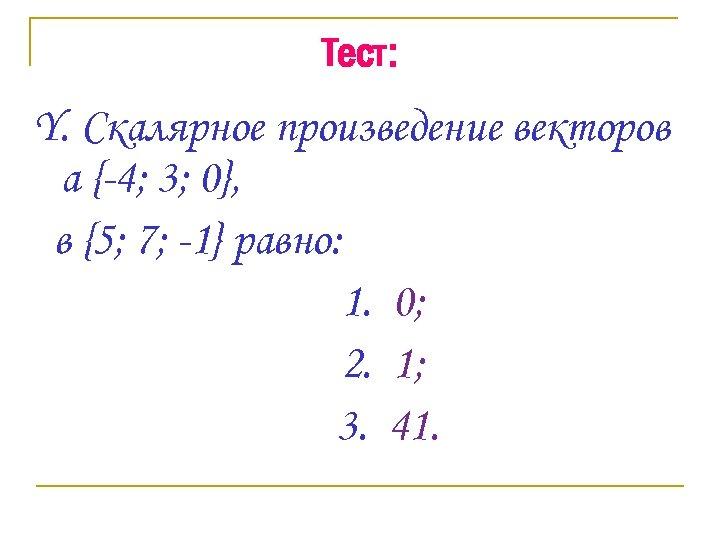 Тест: Y. Скалярное произведение векторов а {-4; 3; 0}, в {5; 7; -1} равно: