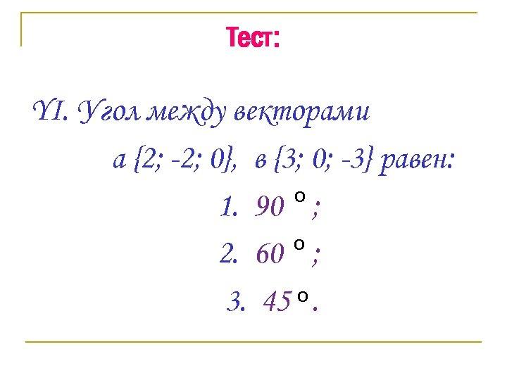 Тест: YI. Угол между векторами a {2; -2; 0}, в {3; 0; -3} равен: