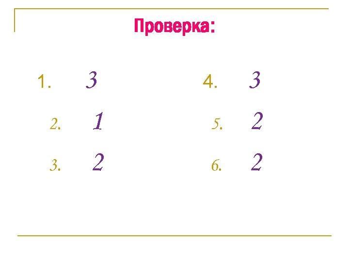 Проверка: 1. 2. 3. 3 1 2 4. 5. 6. 3 2 2